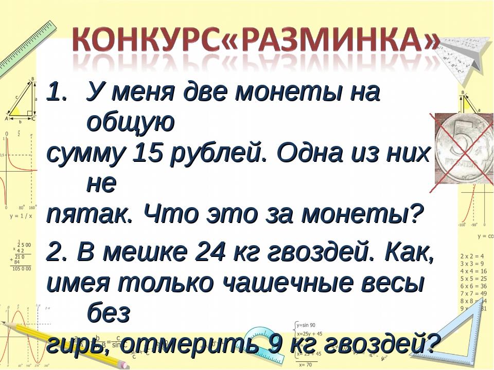 У меня две монеты на общую сумму 15 рублей. Одна из них не пятак. Что это за...