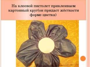 На клеевой пистолет приклеиваем картонный круг(он придаст жёсткости форме цве