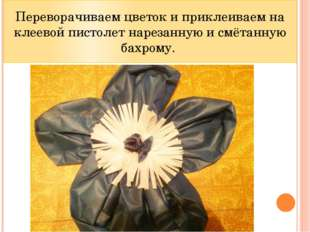 Переворачиваем цветок и приклеиваем на клеевой пистолет нарезанную и смётанну