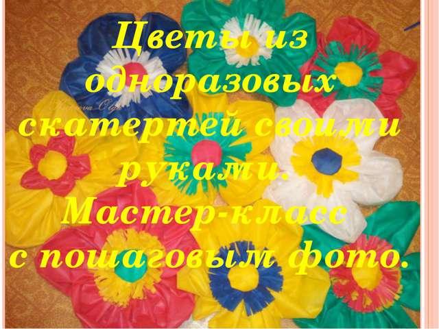 Цветы из одноразовых скатертей своими руками. Мастер-класс с пошаговым фото....