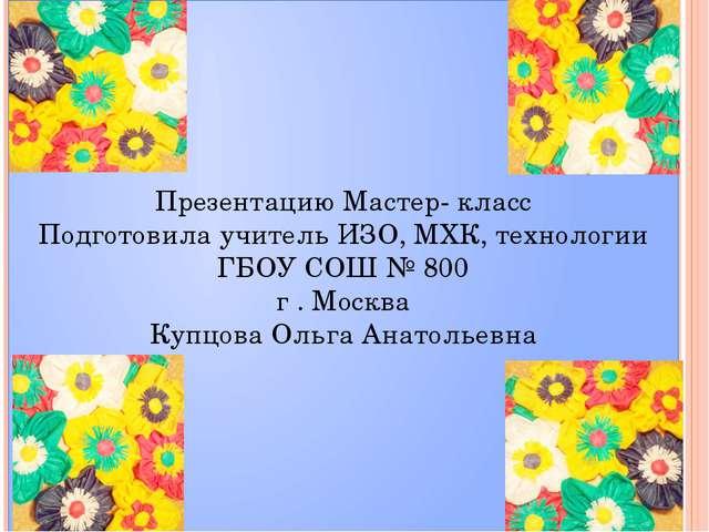 Презентацию Мастер- класс Подготовила учитель ИЗО, МХК, технологии ГБОУ СОШ №...