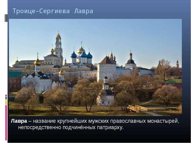 Троице-Сергиева Лавра Лавра – название крупнейших мужских православных монаст...