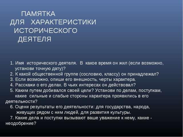 ПАМЯТКА ДЛЯ ХАРАКТЕРИСТИКИ ИСТОРИЧЕСКОГО ДЕЯТЕЛЯ 1. Имя исторического деятел...