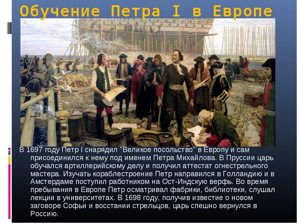 """Обучение Петра I в Европе В 1697 году Петр I снарядил """"Великое посольство"""" в..."""