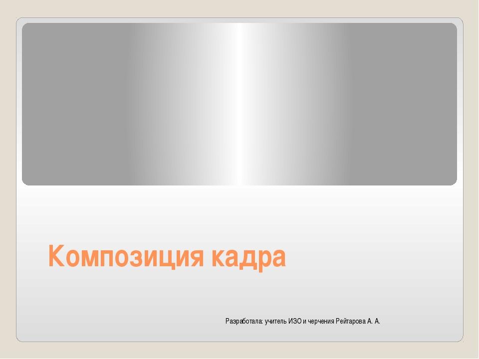 Композиция кадра Разработала: учитель ИЗО и черчения Рейтарова А. А.