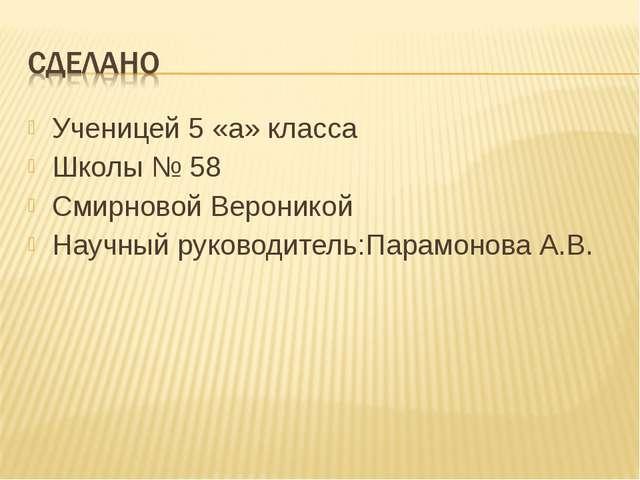 Ученицей 5 «а» класса Школы № 58 Смирновой Вероникой Научный руководитель:Пар...