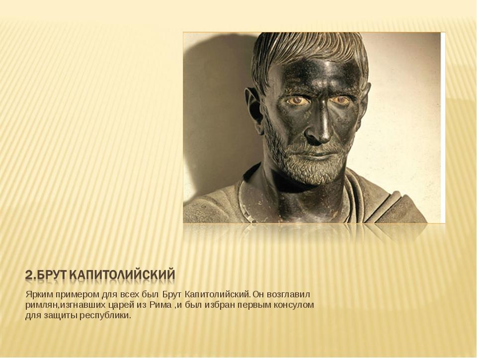 Ярким примером для всех был Брут Капитолийский.Он возглавил римлян,изгнавших...