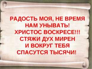 РАДОСТЬ МОЯ, НЕ ВРЕМЯ НАМ УНЫВАТЬ! ХРИСТОС ВОСКРЕСЕ!!! СТЯЖИ ДУХ МИРЕН И ВОКР