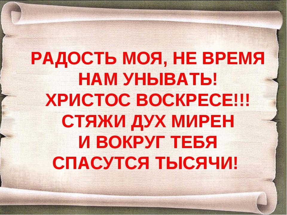РАДОСТЬ МОЯ, НЕ ВРЕМЯ НАМ УНЫВАТЬ! ХРИСТОС ВОСКРЕСЕ!!! СТЯЖИ ДУХ МИРЕН И ВОКР...
