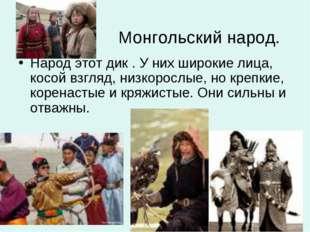 Монгольский народ. Народ этот дик . У них широкие лица, косой взгляд, низкор