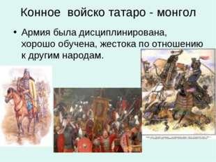 Конное войско татаро - монгол Армия была дисциплинирована, хорошо обучена, же
