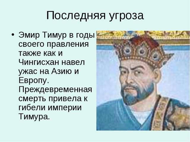 Последняя угроза Эмир Тимур в годы своего правления также как и Чингисхан нав...