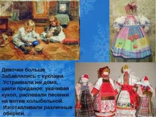 Девочки больше Забавлялись с куклами. Устраивали им дома, шили приданое; ука
