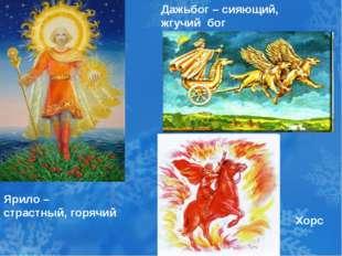 Дажьбог – сияющий, жгучий бог Ярило – страстный, горячий Хорс