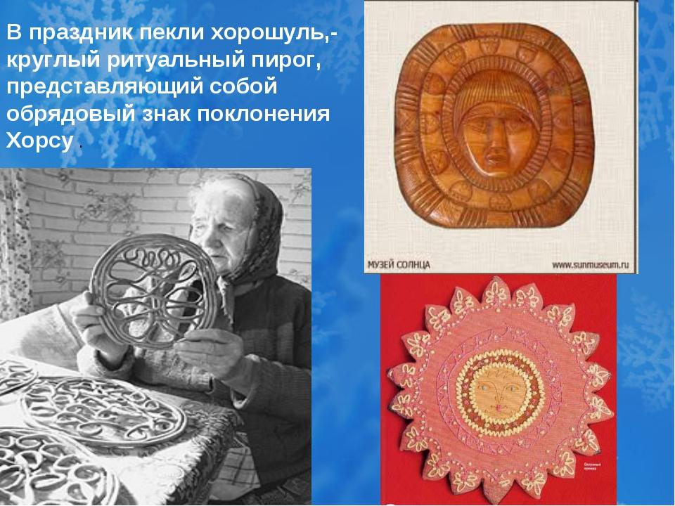 В праздник пекли хорошуль,- круглый ритуальный пирог, представляющий собой о...