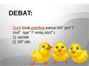 DEBAT: Qızıl üzük,pambıq parça birləşmələ- rində işarələnmiş sözlər Isimdir S