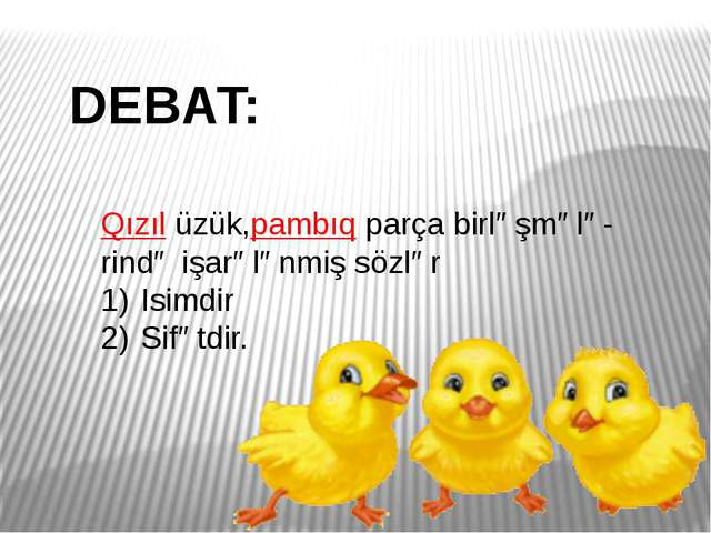 DEBAT: Qızıl üzük,pambıq parça birləşmələ- rində işarələnmiş sözlər Isimdir S...