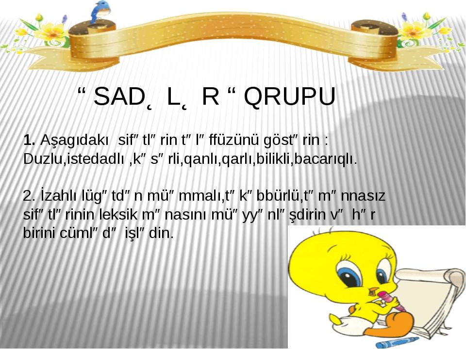 """"""" SADƏLƏR """" QRUPU 1. Aşagıdakı sifətlərin tələffüzünü göstərin : Duzlu,isteda..."""