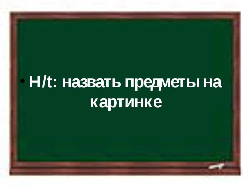H/t: назвать предметы на картинке