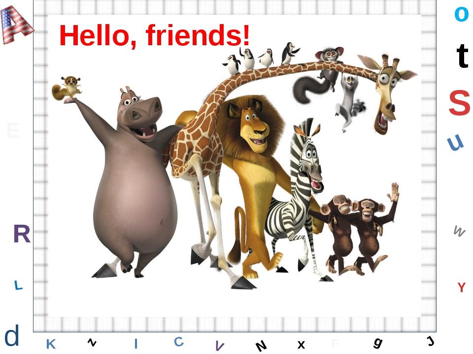 W C S b d E Y g H J K M L F o P Q t u R z l V x N Hello, friends!