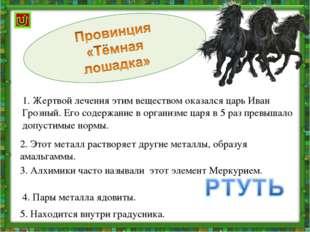 1. Жертвой лечения этим веществом оказался царь Иван Грозный. Его содержание