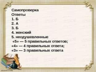 Самопроверка Ответы 1. Б 2. А 3. Б 4. женский 5. неодушевленные «5» — 5 прави