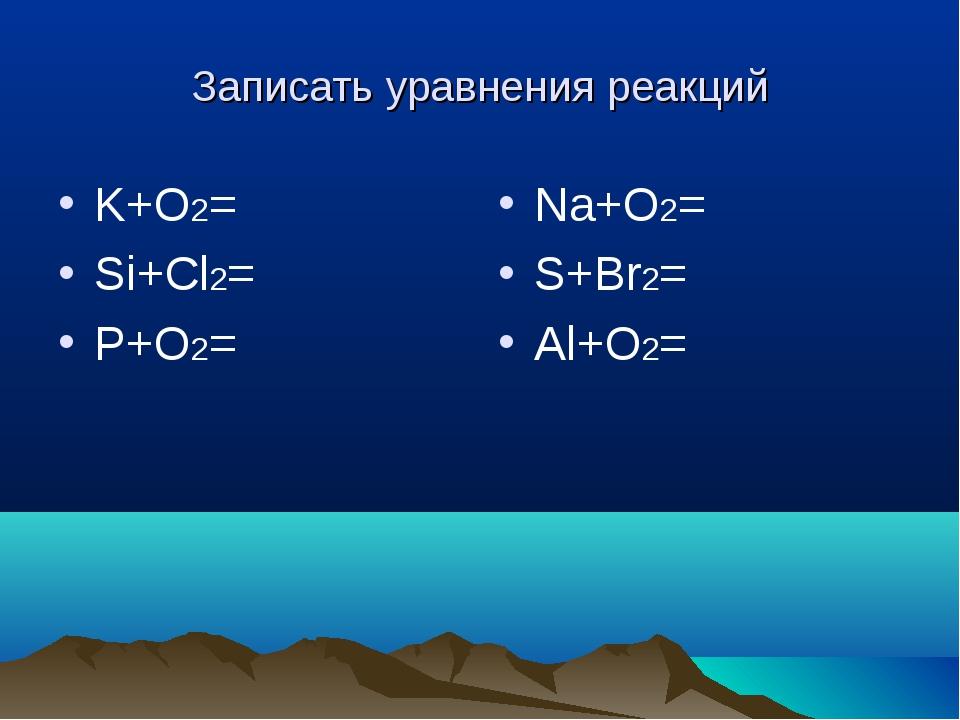 Записать уравнения реакций K+O2= Si+Cl2= P+O2= Na+O2= S+Br2= Al+O2=