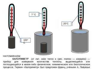 НАПОМИНАЕМ: КАЛОРИМЕТР (от лат. calor тепло и греч. metreo — измеряю) — при