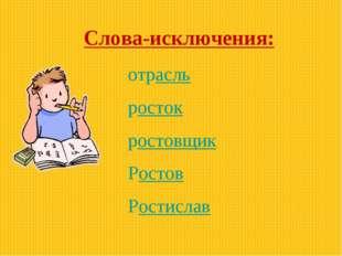 Слова-исключения: отрасль росток ростовщик Ростов Ростислав