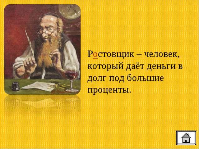 Ростовщик – человек, который даёт деньги в долг под большие проценты.