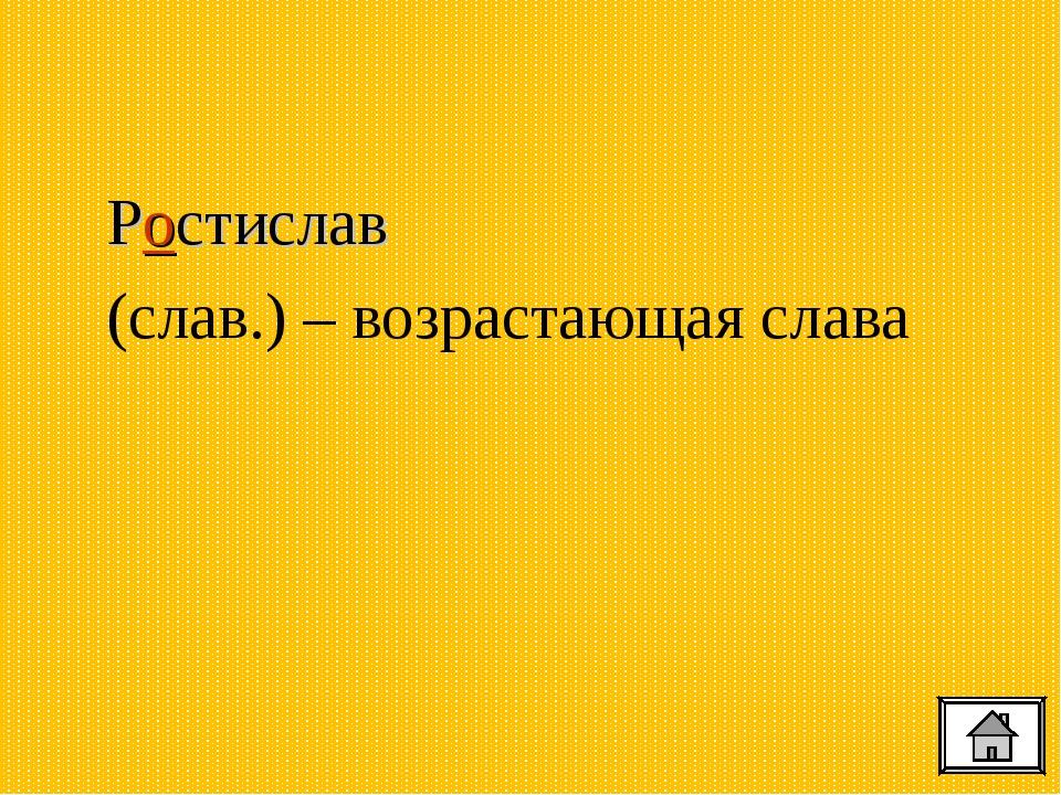 Ростислав (слав.) – возрастающая слава
