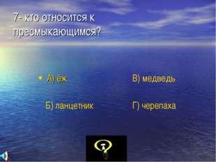 7- кто относится к  пресмыкающимся? А) ёж Б) ланцетник В) медведь Г) черепаха