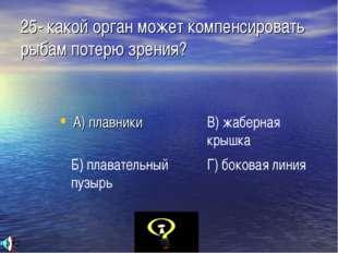 25- какой орган может компенсировать рыбам потерю зрения? А) плавники Б) плав