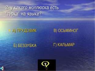 """2- у какого моллюска есть """"тёрка"""" на языке? А) ПРУДОВИК Б) БЕЗЗУБКА В) ОСЬМИН"""