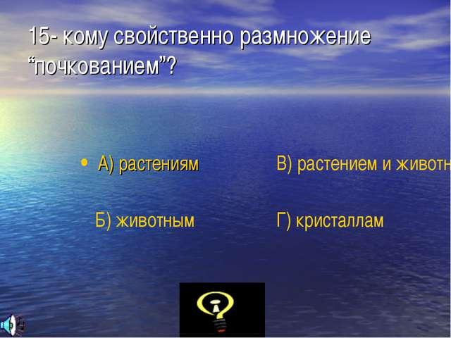 """15- кому свойственно размножение """"почкованием""""? А) растениям Б) животным В) р..."""