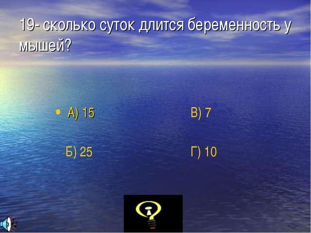 19- сколько суток длится беременность у мышей? А) 15 Б) 25 В) 7 Г) 10