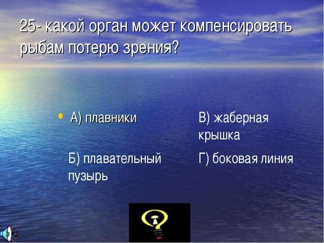25- какой орган может компенсировать рыбам потерю зрения? А) плавники Б) плав...