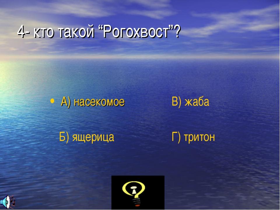 """4- кто такой """"Рогохвост""""? А) насекомое Б) ящерица В) жаба Г) тритон"""