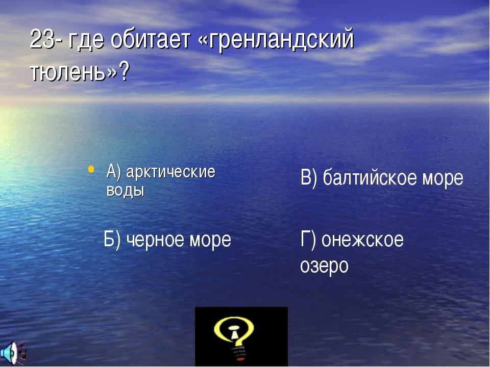 23- где обитает «гренландский тюлень»? А) арктические воды Б) черное море В)...