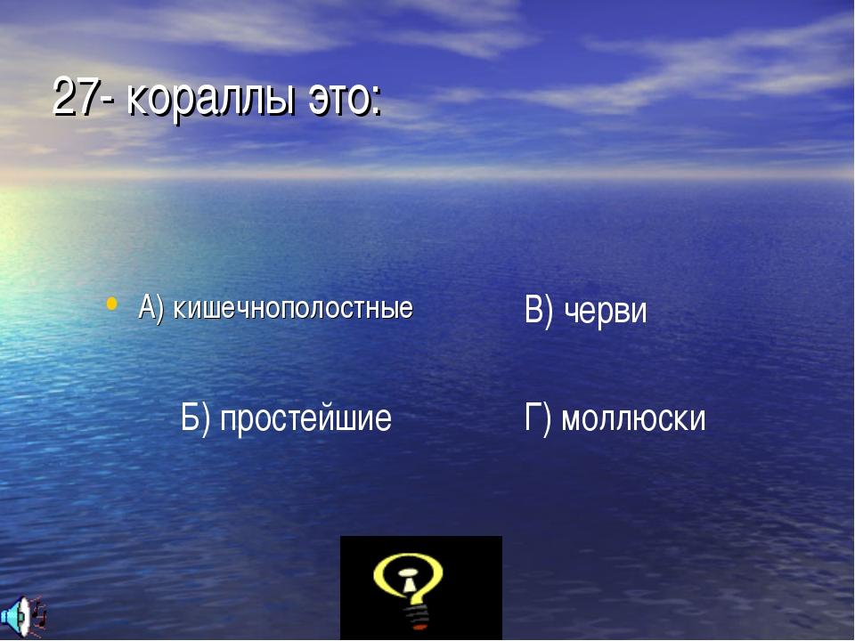 27- кораллы это: А) кишечнополостные Б) простейшие В) черви Г) моллюски