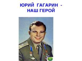 ЮРИЙ ГАГАРИН - НАШ ГЕРОЙ
