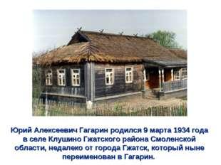Юрий Алексеевич Гагарин родился 9 марта 1934 года в селе Клушино Гжатского ра