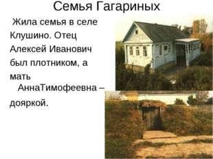Семья Гагариных Жила семья в селе Клушино. Отец Алексей Иванович был плотнико