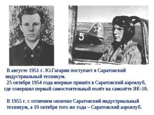 В августе 1951 г. Ю.Гагарин поступает в Саратовский индустриальный техникум.