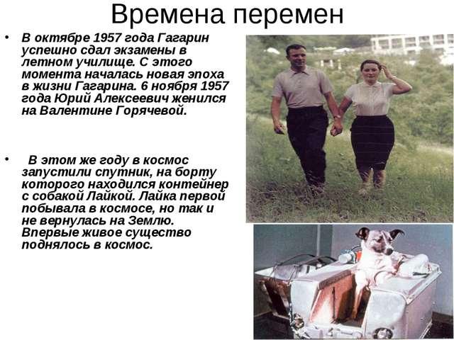 Времена перемен В октябре 1957 года Гагарин успешно сдал экзамены в летном уч...