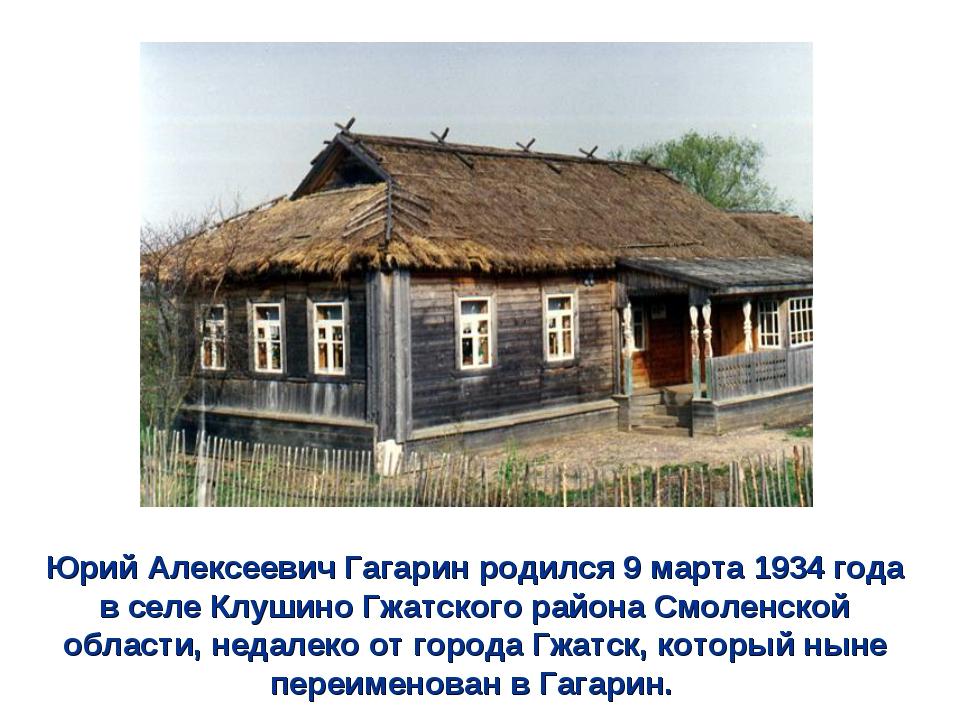 Юрий Алексеевич Гагарин родился 9 марта 1934 года в селе Клушино Гжатского ра...