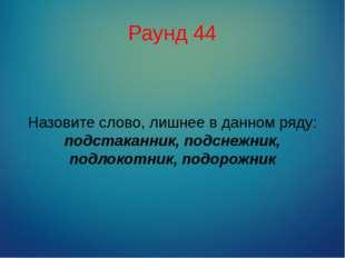 Раунд 44 Назовите слово, лишнее в данном ряду: подстаканник, подснежник, подл