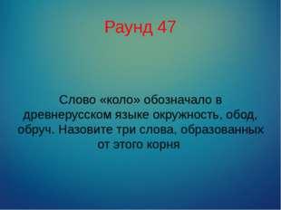 Раунд 47 Слово «коло» обозначало в древнерусском языке окружность, обод, обру