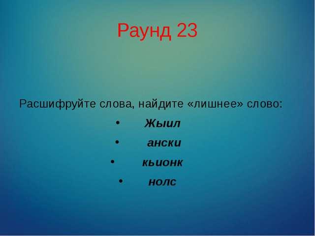 Раунд 23 Расшифруйте слова, найдите «лишнее» слово: Жыил ански кьионк нолс