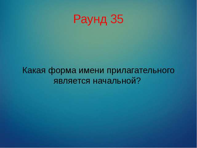 Раунд 35 Какая форма имени прилагательного является начальной?